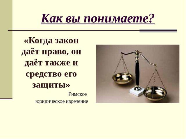 Как вы понимаете? «Когда закон даёт право, он даёт также и средство его защит...