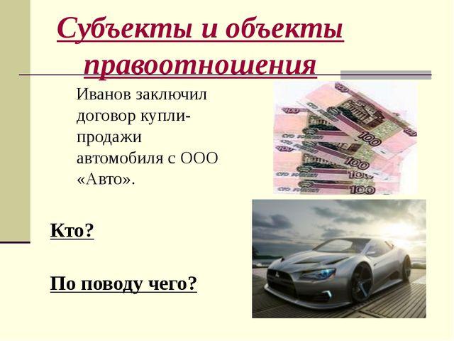 Субъекты и объекты правоотношения Иванов заключил договор купли-продажи автом...