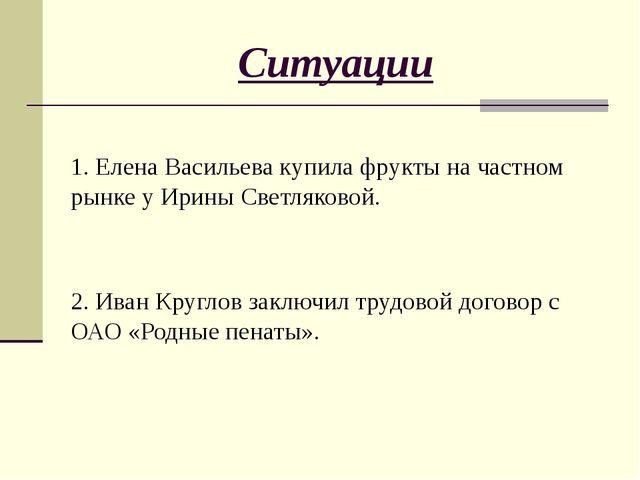 Ситуации 1. Елена Васильева купила фрукты на частном рынке у Ирины Светляково...