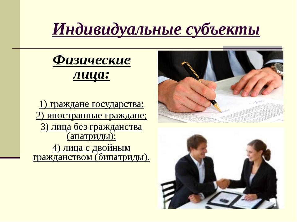 Индивидуальные субъекты Физические лица: 1) граждане государства; 2) иностран...