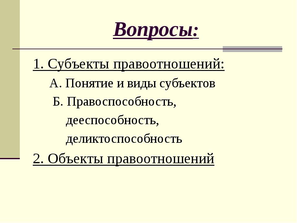 Вопросы: 1. Субъекты правоотношений: А. Понятие и виды субъектов Б. Правоспос...