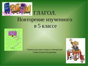 ГЛАГОЛ. Повторение изученного в 5 классе Учитель русского языка и литературы