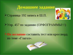 Домашнее задание. Страница 192 запись в Ш.П. Упр. 457 по заданию (ОРФОГРАММЫ!