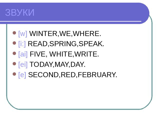 ЗВУКИ [w] WINTER,WE,WHERE. [i:] READ,SPRING,SPEAK. [ai] FIVE, WHITE,WRITE. [e...
