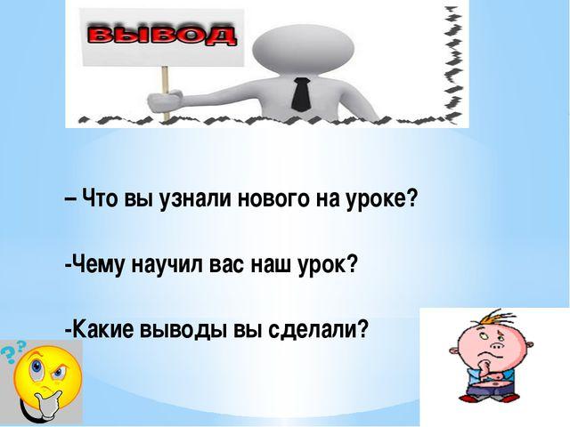 – Что вы узнали нового на уроке? -Чему научил вас наш урок? -Какие выводы вы...