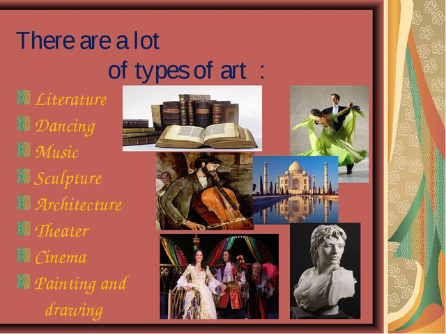 There are a lot of types of art : Literature Dancing Music Sculpture Architec...