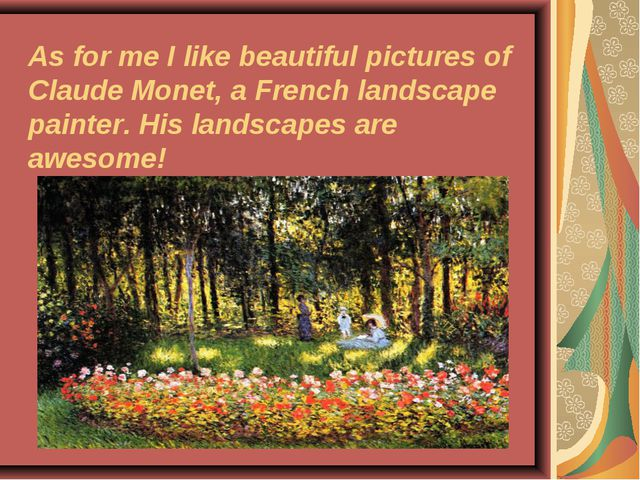As for me I like beautiful pictures of Claude Monet, a French landscape paint...