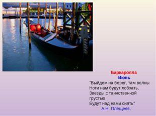 """Баркаролла Июнь """"Выйдем на берег, там волны Ноги нам будут лобзать, Звезды с"""