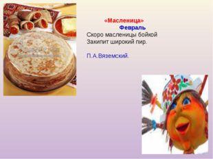 «Масленица» Февраль Скоро масленицы бойкой Закипит широкий пир. П.А.Вяземский.