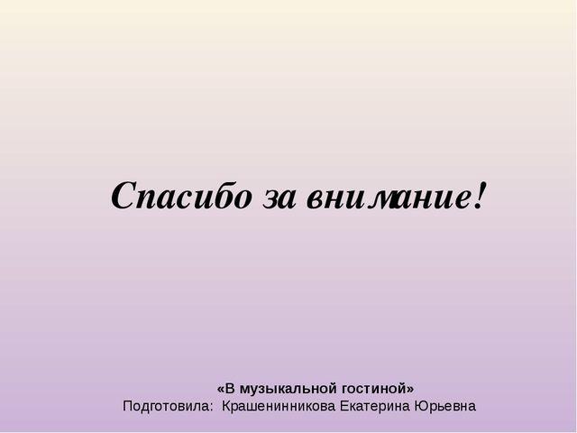 «В музыкальной гостиной» Подготовила: Крашенинникова Екатерина Юрьевна Спаси...