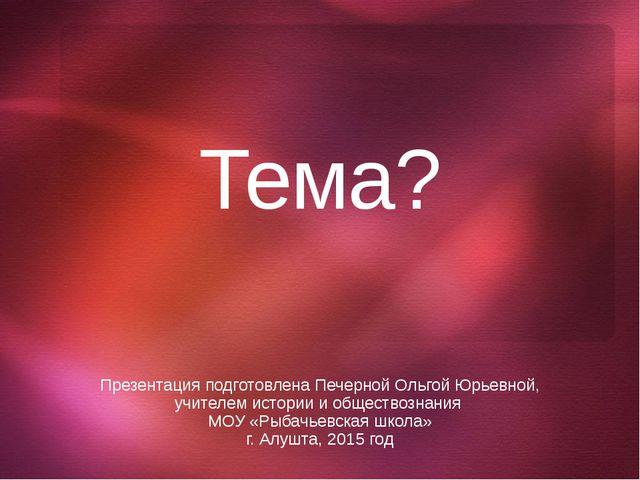 Тема? Презентация подготовлена Печерной Ольгой Юрьевной, учителем истории и о...