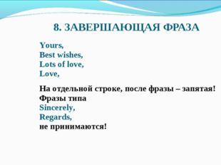 8. ЗАВЕРШАЮЩАЯ ФРАЗА Yours, Best wishes, Lots of love, Love, На отдельной стр