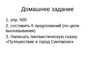 Домашнее задание 1. упр. 500 2. составить 6 предложений (по цели высказывания