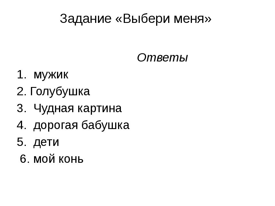 Задание «Выбери меня» Ответы 1. мужик 2. Голубушка 3. Чудная картина 4. доро...