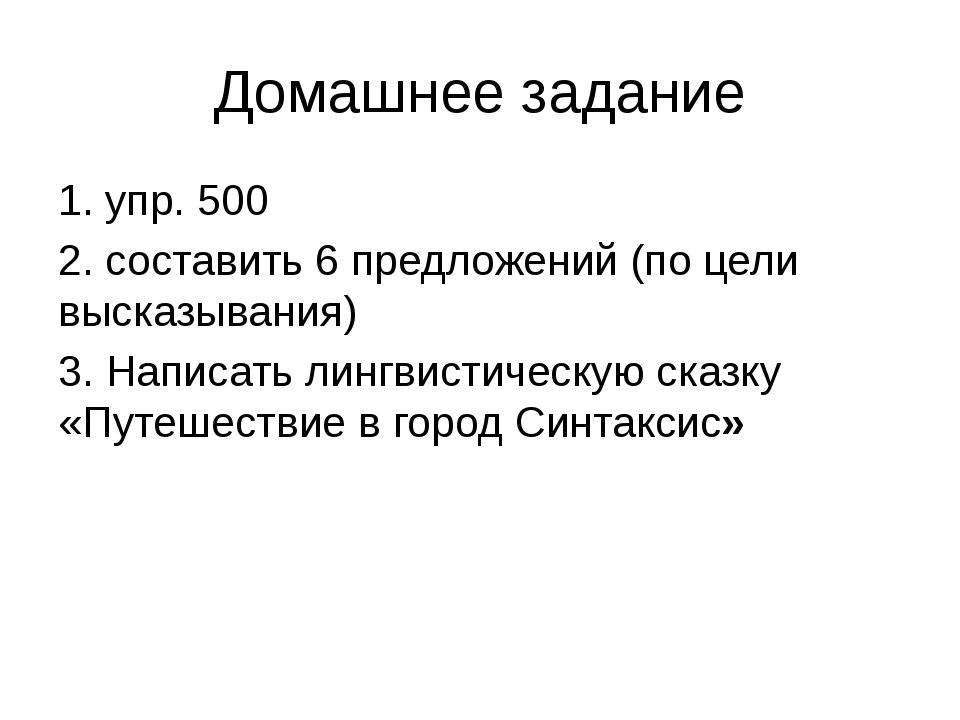 Домашнее задание 1. упр. 500 2. составить 6 предложений (по цели высказывания...