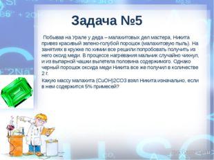Задача №5 Побывав на Урале у деда – малахитовых дел мастера, Никита привез к