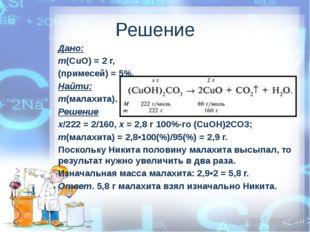 Решение Дано: m(СuO) = 2 г, (примесей) = 5%. Найти: m(малахита). Решение х/22