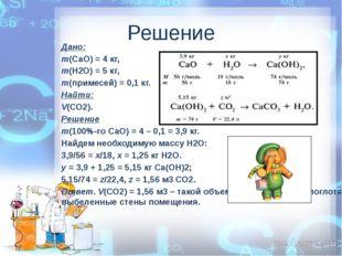 Решение Дано: m(СаО) = 4 кг, m(Н2О) = 5 кг, m(примесей) = 0,1 кг. Найти: V(СО