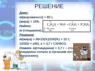 РЕШЕНИЕ Дано: m(мороженого) = 80 г, (жира) = 15%. Найти: m(глицерина). Решен