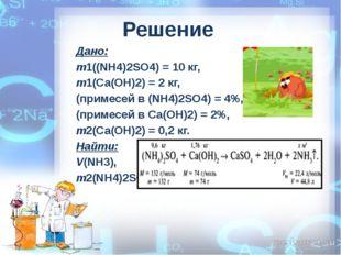 Решение Дано: m1((NH4)2SO4) = 10 кг, m1(Са(ОН)2) = 2 кг, (примесей в (NH4)2SO