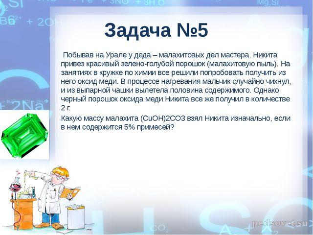 Задача №5 Побывав на Урале у деда – малахитовых дел мастера, Никита привез к...