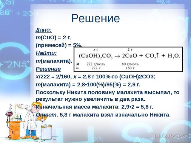 Решение Дано: m(СuO) = 2 г, (примесей) = 5%. Найти: m(малахита). Решение х/22...