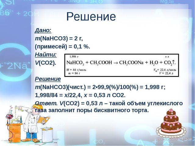 Решение Дано: m(NaHCO3) = 2 г, (примесей) = 0,1 %. Найти: V(СO2). Решение m(N...