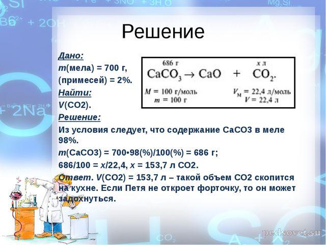 Решение Дано: m(мела) = 700 г, (примесей) = 2%. Найти: V(CO2). Решение: Из ус...