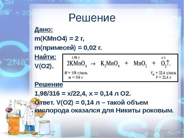 Решение Дано: m(KMnO4) = 2 г, m(примесей) = 0,02 г. Найти: V(O2). Решение 1,9...