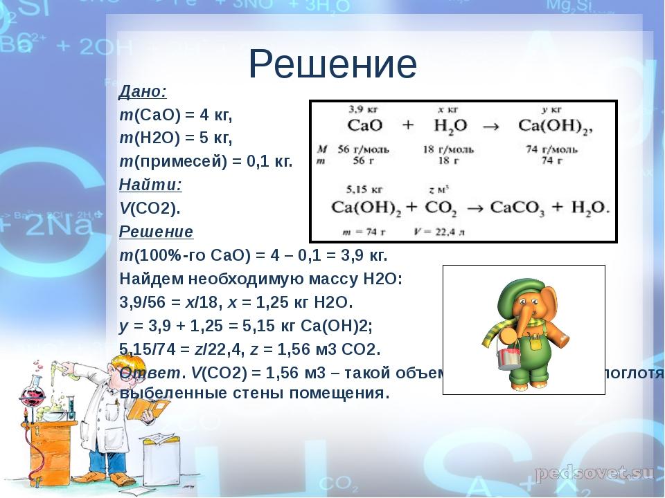 Решение Дано: m(СаО) = 4 кг, m(Н2О) = 5 кг, m(примесей) = 0,1 кг. Найти: V(СО...