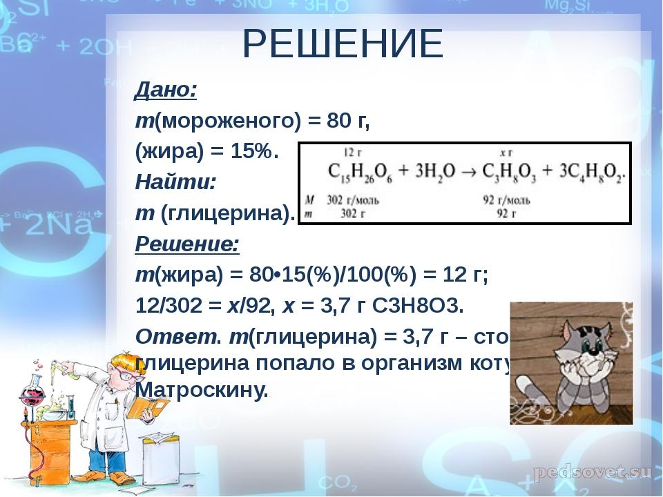 РЕШЕНИЕ Дано: m(мороженого) = 80 г, (жира) = 15%. Найти: m(глицерина). Решен...