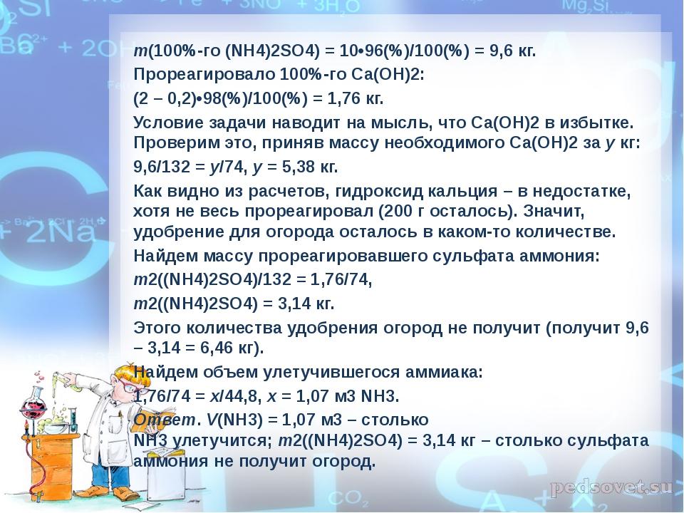 m(100%-го (NH4)2SO4) = 10•96(%)/100(%) = 9,6 кг. Прореагировало 100%-го Са(ОН...
