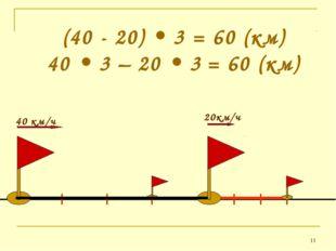 * (40 - 20) • 3 = 60 (км) 40 • 3 – 20 • 3 = 60 (км)