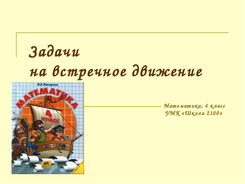Задачи на встречное движение Математика, 4 класс УМК «Школа 2100»