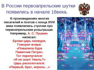 В России первоапрельские шутки появились в начале 18века. В произведениях мн