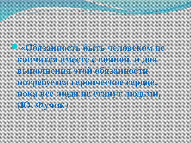 «Обязанность быть человеком не кончится вместе с войной, и для выполнения эт...