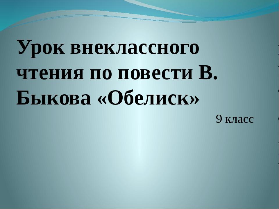 Урок внеклассного чтения по повести В. Быкова «Обелиск» 9 класс