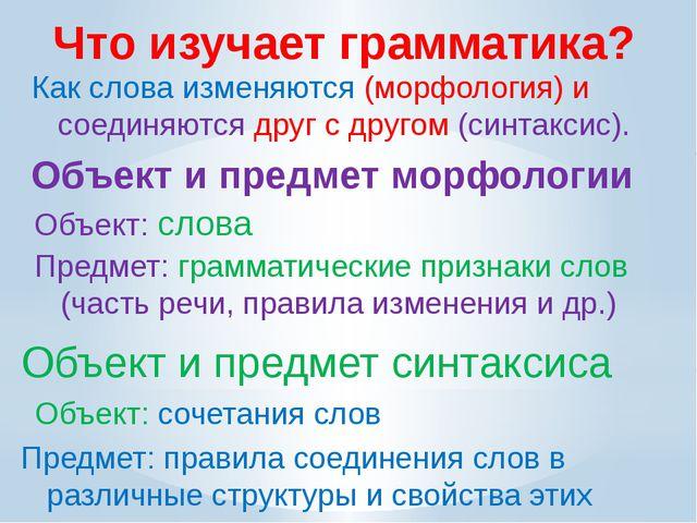 Что изучает грамматика? Как слова изменяются (морфология) и соединяются друг...