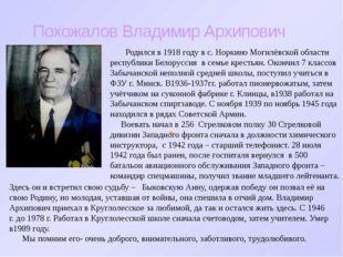 Похожалов Владимир Архипович Родился в 1918 году в с. Норкино Могилёвской обл