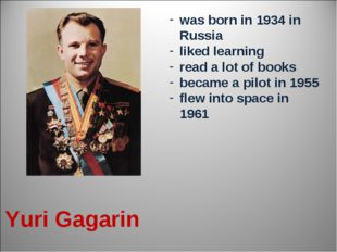 Yuri Gagarin was born in 1934 in Russia liked learning read a lot of books be