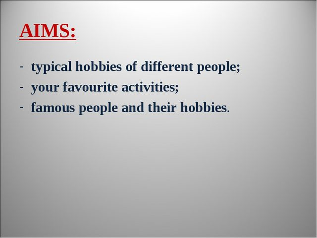 AIMS: typical hobbies of different people; your favourite activities; famous...