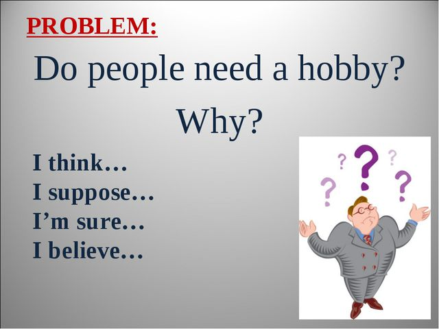 PROBLEM: Do people need a hobby? Why? I think… I suppose… I'm sure… I believe…