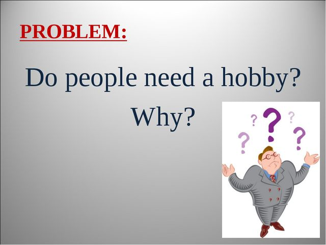 PROBLEM: Do people need a hobby? Why?