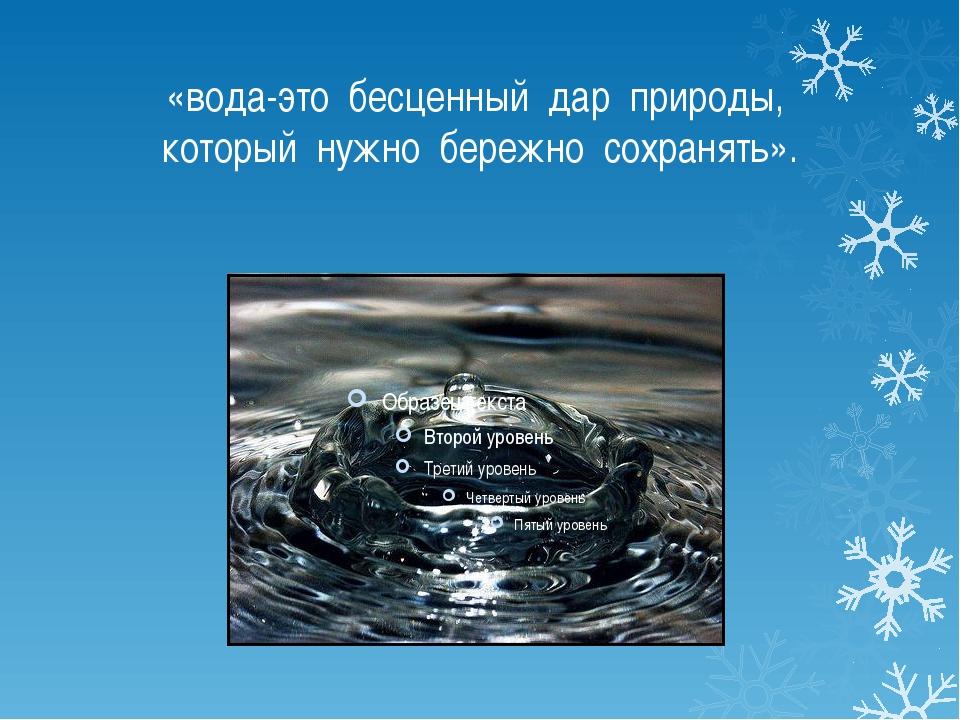 «вода-это бесценный дар природы, который нужно бережно сохранять».