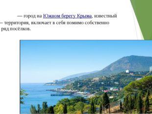 Алу́шта— город наЮжном берегу Крыма, известный курорт — территория, включае