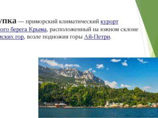 Алупка— приморский климатическийкурортЮжного берега Крыма, расположенный н