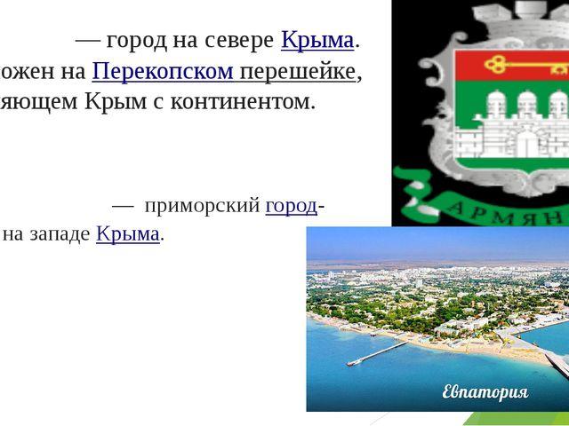 Армя́нск— город на севереКрыма. Расположен наПерекопском перешейке, соедин...