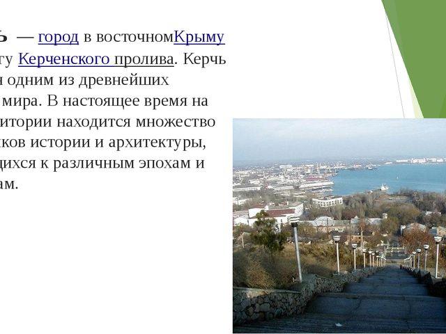 Керчь—городв восточномКрымуна берегуКерченского пролива. Керчь является...