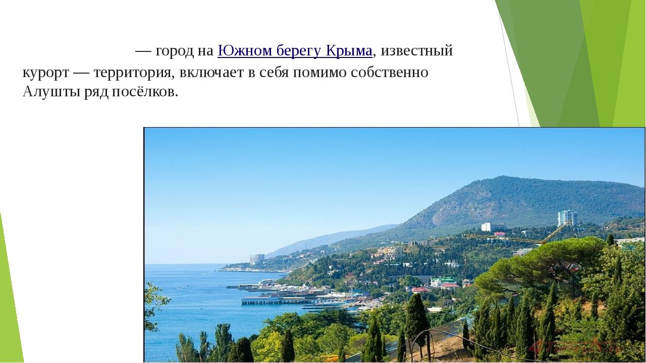 Алу́шта— город наЮжном берегу Крыма, известный курорт — территория, включае...