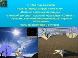 В 1894 году Быханов издал в Ливнах вторую свою книгу «Нечто из небесной механ